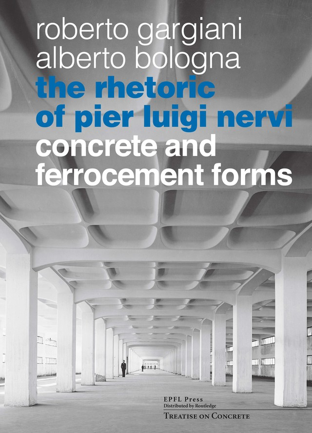 The Rhetoric of Pier Luigi Nervi  - Roberto Gargiani, Alberto Bologna - EPFL Press English Imprint